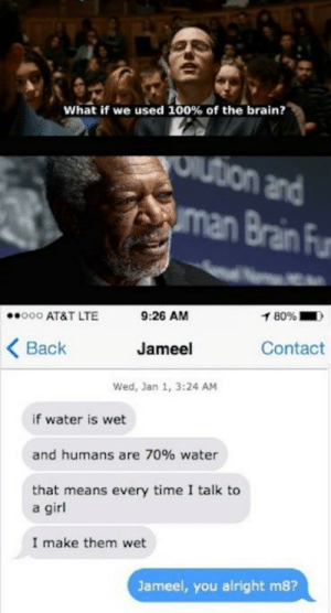 they're only 70% wet though.: What if we used 100% of the brain?  Oution and  man Brain Fur  1 80%  9:26 AM  000 AT&T LTE  Contact  Jameel  Back  Wed, Jan 1, 3:24 AM  if water is wet  and humans are 70% water  that means every time I talk to  a girl  I make them wet  Jameel, you alright m8? they're only 70% wet though.