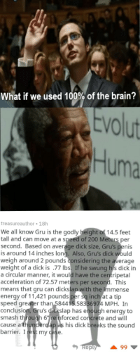 We are hitting intelligence levels that shouldnt even be possible via /r/memes http://bit.ly/2srlZVm: What if we used 100% of the brain?  VO  Huma  treasureauthor 18h  We all know Gru is the godly height of 14.5 feet  tall and can move at a speed of 200 Meters per  second. Based on average dick size, Gru's penis  is around 14 inches long. Also, Gru's dick would  weigh around 2 pounds considering the average  weight of a dick is .77 Ibs. If he swung his dick in  a circular manner, it would have the centripetal  acceleration of 72.57 meters per second. This  means that gru can dickslap with the immense  energy of 11,421 pounds per sq inch at a tip  speed greater than 584415.58336974 MPH. In  conclusion, Gru's dickslap has enough energy to  smash through 6einforced concrete and will  cause athunderdlap as his dick breaks the sound  barrier. I rest my case  eply We are hitting intelligence levels that shouldnt even be possible via /r/memes http://bit.ly/2srlZVm