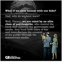 Growing Up, Memes, and Control: What if we were honest with our kids?  Dad, why do we have war  Well, Timmy, we are ruled by an elite  class of psychopaths, who control the  bank that controls the government and  media, they fund both sides of war  and manufacture the consent  of the public through the  1  mainstream media.  collective  EVOLUTION Maybe they wouldn't grow up being good sheep  H/t: Collective Evolution Time to Get involved, you live here