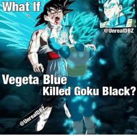 Do you think Vegeta could have killed Goku Black during the Future Trunks Arc? How different would things have been if Vegeta massacred Black and later having to fight Zamasu with Goku? Do you think this would have been better? Be sure to Subscribe and tune in for more! Dont forget to share this news everywhere and Stay tuned! check out my YouTube channel at UnrealEntGaming for all the most epic battles and so discussions. Don't miss all the epic news, what-if battles, updates and more Here @ Youtube.Com-UnrealEntGaming Youtube.Com-UnrealEntGaming Youtube.Com-UnrealEntGaming DragonballZ DBZ DBGT Goku Vegeta Zamasu Beerus Piccolo Dragonball Gogeta SonGoku Anime Frieza GokuBlack Xenoverse2 Vegito SSGSS SuperSaiyanGod Champa Whis Manga SuperSaiyan Gohan DBS DragonBallSuper SSG KidBuu SuperSaiyanBlue Vados Trunks: What If  WhatIf  @UnrealDBZ  Vegeta Blue  Killed Goku Black? Do you think Vegeta could have killed Goku Black during the Future Trunks Arc? How different would things have been if Vegeta massacred Black and later having to fight Zamasu with Goku? Do you think this would have been better? Be sure to Subscribe and tune in for more! Dont forget to share this news everywhere and Stay tuned! check out my YouTube channel at UnrealEntGaming for all the most epic battles and so discussions. Don't miss all the epic news, what-if battles, updates and more Here @ Youtube.Com-UnrealEntGaming Youtube.Com-UnrealEntGaming Youtube.Com-UnrealEntGaming DragonballZ DBZ DBGT Goku Vegeta Zamasu Beerus Piccolo Dragonball Gogeta SonGoku Anime Frieza GokuBlack Xenoverse2 Vegito SSGSS SuperSaiyanGod Champa Whis Manga SuperSaiyan Gohan DBS DragonBallSuper SSG KidBuu SuperSaiyanBlue Vados Trunks