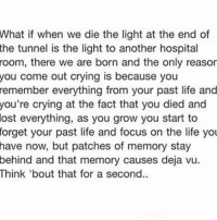 Crying, Life, and Memes: What  if when we die the light at the end of  tunnel is the light to another hospital  room, there we are born and the only reasor  you come out crying is because you  remember everything from your past life and  the  you're  crying at the fact that you died and  lost  everything, as you grow you start to  forget  your past life and focus on the life you  have now, but patches of memory stay  behind and that memory causes deja vu.  Think 'bout that for a second. Oh
