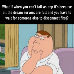 Full servers lately: What if when you can't fall asleep it's because  all the dream servers are full and  have to  you  wait for someone else to disconnect first? Full servers lately