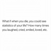 How Many Times, Life, and Memes: What if when you die, you could see  statistics of your life? How many times  you laughed, cried, smiled, loved, etc. Interesting