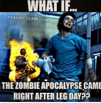Could you imagine? 😂 @officialdoyoueven: WHAT IF  YEAHWETRAIN COM  THE ZOMBIE APOCALYPSE CAME  RIGHT AFTER LEG DAY Could you imagine? 😂 @officialdoyoueven