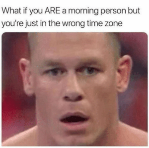 I'm a mid evening person: What if you ARE a morning person but  you're just in the wrong time zone I'm a mid evening person