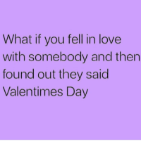 Memes, 🤖, and Good Life: What if you fell in love  with somebody and then  found out they said  Valentimes Day It was nice knowing you. Have a good life. 😂👋🏼 @princessdiana1209