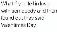 Memes, 🤖, and They Said: What if you fell in love  with somebody and then  found out they said  Valentimes Day 😂😂😂😭😭😭 💔 shepost♻♻