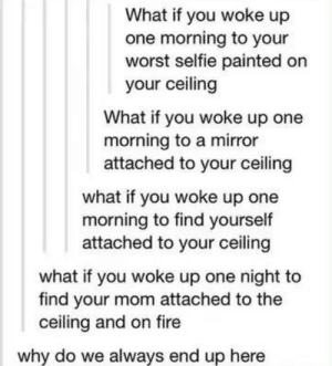 Goddammit, Supernatural fandom: What if you woke up  one morning to your  worst selfie painted on  your ceiling  What if you woke up one  morning to a mirror  attached to your ceiling  what if you woke up one  morning to find yourself  attached to your ceiling  what if you woke up one night to  find your mom attached to the  ceiling and on fire  why do we always end up here Goddammit, Supernatural fandom
