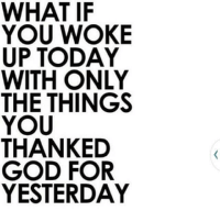 https://t.co/FALJsYNQ6P: WHAT IF  YOU WOKE  UP TODAY  WITH ONLY  THE THINGS  YOU  THANKED  GOD FOR  YESTERDAY https://t.co/FALJsYNQ6P