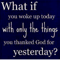 what if: What if  you woke up today  WiTh only the Things  you thanked God for  yesterday?