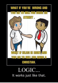 Logic, Memes, and Islam: WHAT IF YOU'RE WRONG AND  MOUIGOTIOIHELLA FOR BEING AN  ATHEIST  T IF ISLAM IS  HTT AND  YOUNGOLIOHELLFORBEING A  CHRISTIAN  LOGIC  It works just like that. (The.Prophet)