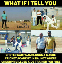 "Growing Up, Memes, and The Game: WHAT IFI TELL YOU  TROLL  CRICKET  CHETESWAR PUJARA RUNSA 6 ACRE  CRICKET ACADEMY IN RAJKOT WHERE  UNDERPRIVILEGED KIDS TRAINED FOR FREE ""Growing up I struggled to get good cricketing facilities. I don't want today's kids to suffer similarly. This is my idea of giving back to the game. I don't want to earn from this"" Cheteswar Pujara"