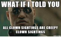 "Whenever I hear news about ""Creepy Clown Sightings"": WHAT IFI TOLD YOU  ALL CLOWN SIGHTINGS ARE CREEPY  CLOWN SIGHTINGS  made on imgur Whenever I hear news about ""Creepy Clown Sightings"""