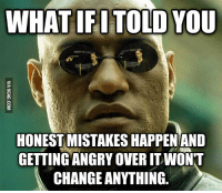 rebecca: WHAT IFI TOLD YOU  HONESTMISTAKESIHAPPENAND  GETTING ANGRY OVER IT WONT  CHANGE ANYTHING
