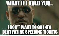Driving, Jokes, and Advice Animals: WHAT IFI TOLD YOU  I DONT WANT TO GO INTO  DEBT PAYING SPEEDING TICKETS