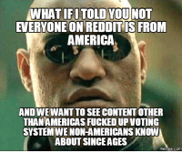 i fucked up: WHAT IFI TOLD YOU NOT  EVERYONE ON REDDIT IS FROM  AMERICA  ANDWEWANTTO SEE CONTENT OTHER  THANAMERICAS FUCKED UPVoTING  SYSTEMWENON-AMERICANS KNOW  ABOUT SINCE AGES  memes.COM