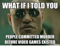 Memes, True, and Video Games: WHAT IFI TOLD YOU  PEOPLE COMMITTED MURDER  BEFORE VIDEO GAMES EXISTED  zprmeme It's true ;) -MacCready