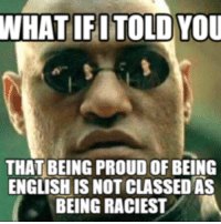 one of us: WHAT IFI TOLD YOU  THAT BEING PROUD OF BEING  ENGLISH IS NOT CLASSEDAs  BEING RACIEST