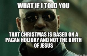 Praise the sun!: WHAT IFI TOLD YOU  THAT CHRISTMAS IS BASED ONA  PAGAN HOLIDAY AND NOT THE BIRTH  OF JESUS  MEMEFUL.COM Praise the sun!