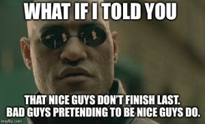 It becomes more and more clear everyday: WHAT IFI TOLD YOU  THAT NICE GUYS DON'T FINISH LAST.  BAD GUYS PRETENDING TO BENICE GUYS DO.  imgfip.com It becomes more and more clear everyday