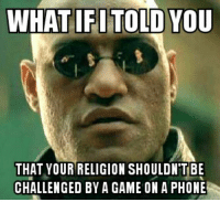 In response to all the Pokémon Go dank Christian memes: WHAT IFI TOLD YOU  THAT YOUR RELIGION SHOULDNTBE  CHALLENGED BY A GAME ON A PHONE In response to all the Pokémon Go dank Christian memes