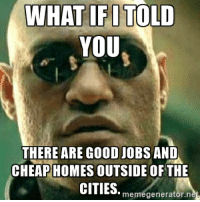 What if I told you There are good …: WHAT IFI TOLD  YOU  THERE ARE GOOD JOBS AND  CHEAP HOMES OUTSIDE OF THE  CITIES. meme What if I told you There are good …