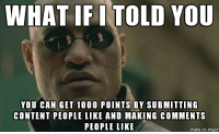 Found the blue pill - Crosspost from memes: WHAT IFI TOLD YOU  YOU CAN GET 1000 POINTS BY SUBMITTING  CONTENT PEOPLE LIKE AND MAKING COMMENTS  PEOPLE LIKE  made on imgur Found the blue pill - Crosspost from memes