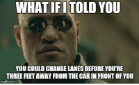 Change, Feet, and Car: WHAT IFI TOLD YOU  YOU COULD CHANGE LANES BEFORE YOU'RE  THREE FEET AWAY FROM THE CAR IN FRONT OF YOU  imgflip.com My pet peeve.