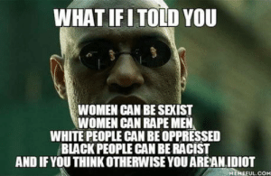 White People, Black, and Rape: WHAT IFITOID YOU  WOMEN CAN BE SEXIST  WOMEN CAN RAPE MEN  WHITE PEOPLE CAN BE OPPRESSED  BLACK PEOPLE CAN BE RACIST  AND IF YOU THINK OTHERWISE YOU AREAN IDIOT  MEMEFUL.COM And if you think otherwise you are an idiot