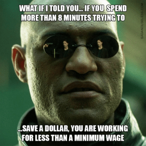The Funniest Black Friday Memes: WHAT IFITOLD YOU... IF YOU SPEND  MORE THAN 8 MINUTES TRYING TO  SAVE A DOLLAR, YOU ARE WORKING  FOR LESS THAN A MINIMUM WAGE  SADANDUSELESS.COM The Funniest Black Friday Memes