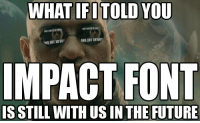 WHAT IFITOLD YOU  IMPACT FONT  IS STILL WITH US IN THE FUTURE https://t.co/Rbkxm7ZVJw