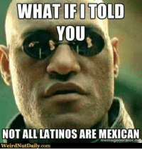#Mexicans ➡  Mexican Problems: WHAT IFITOLD  YOU  NOT ALL LATINOS ARE MEXICAN  memegenerator ng  weirdNut Daily.com #Mexicans ➡  Mexican Problems