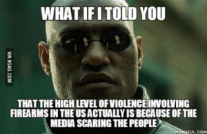 Bowling, Watch, and Media: WHAT IFITOLD YOU  THAT THE HIGH LEVEL OFVIOLENCE INVOLVING  FIREARMS IN THE USACTUALLY IS BECAUSE OF THE  MEDIA SCARING THE PEOPLE  MEMEFUL.COM If you want details watch Bowling for Columbine by Micheal Moore