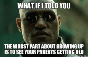 It´s really depressing.: WHAT IFITOLD YOU  THE WORST PART ABOUT GROWING UP  IS TO SEE YOUR PARENTS GETTING OLID  MEHEFUL.COH It´s really depressing.