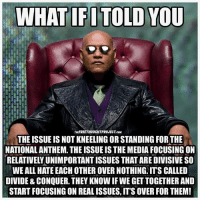 Kneeling: WHAT IFITOLD YOU  THEFREETHOUCHTPROJECT.co  THE ISSUE IS NOT KNEELING OR STANDING FORTHE  NATIONAL ANTHEM. THE ISSUE IS THE MEDIA FOCUSING ON  RELATIVELY UNIMPORTANT ISSUES THAT ARE DIVISIVE SO  WE ALL HATE EACH OTHER OVER NOTHING: ITS CALLED  DIVIDE & CONQUER. THEY KNOW IF WE GET TOGETHER AND  START FOCUSING ON REAL ISSUES, IT'S OVER FOR THEM!