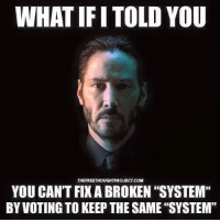 "My favourite line from John Wick: WHAT IFITOLD YOU  THEFREETHOUGHTPROJECT COM  YOU CAN'T FIX A BROKEN ""SYSTEM""  BY VOTING TO KEEP THE SAME ""SYSTEM' My favourite line from John Wick"