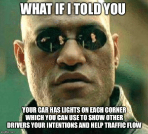 Annoying Drivers: WHAT IFITOLD YOU  YOUR CAR HAS LIGHTS ON EACH CORNER  WHICH YOU CAN USE TO SHOW OTHER  DRIVERS YOUR INTENTIONS AND HELP TRAFFIC FLOW  imgflip.com Annoying Drivers