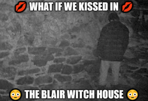 Blair: WHAT IFWE KISSED IN  THE BLAIR WITCH HOUSE