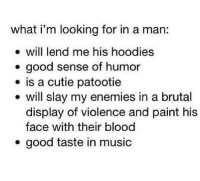Im Looking For: what i'm looking for in a man:  will lend me his hoodies  . good sense of humor  is a cutie patootie  e will slay my enemies in a brutal  display of violence and paint his  face with their blood  .good taste in music