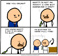 http://t.co/frKLFOh8p5: WHAT? I'M NOT AN  ARE YOU DRUNK?  ADDICT! I CAN QUIT  WHENEVER I WANT!  YOU KNOW WHAT?  I'M QUITTING TO  I DO! I DO WANT  DRINK FULL-TIME!  TO QUIT!  Cyanide and Happiness O Explosm.net http://t.co/frKLFOh8p5
