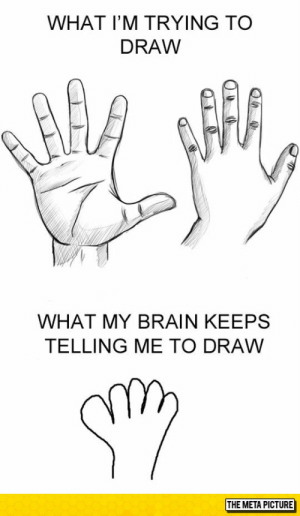 Tumblr, Blog, and Brain: WHAT I'M TRYING TO  DRAW  WHAT MY BRAIN KEEPS  TELLING ME TO DRAW srsfunny:Every Time I Draw A Hand