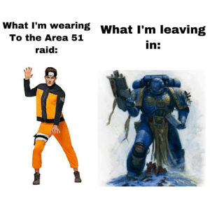 galexion:  randomnightlord:  galexion:  @randomnightlord this is hilarious (disclaimer I hate it.) but funny   What do you hate  Guess  Naruto or the Space Marine: What I'm wearing WhatI'm leaving  To the Area 51  in:  raid: galexion:  randomnightlord:  galexion:  @randomnightlord this is hilarious (disclaimer I hate it.) but funny   What do you hate  Guess  Naruto or the Space Marine