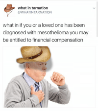 Why am I laughing so hard: what in tarnation  @WHAT INTARNATION  what in if you or a loved one has been  diagnosed with mesothelioma you may  be entitled to financial compensation Why am I laughing so hard