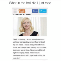 """READ THE ENTIRE THING THIS WOMAN IS SO WEIRD AND ALSO THE MVP OF EVERYTHING (@drsmashlove): What in the hell did l just read  CLICK  f y Tweet  Share  HOLE  """"Back in the day, I would sometimes dress  up like a teenage boy named Tyler and sell  my son weed. I would always have to rush  home and change back into my mom clothes  before my son arrived. I'd scream at him all  night for buying weed. Then I would  confiscate it and sell it right back to him the  next day."""" READ THE ENTIRE THING THIS WOMAN IS SO WEIRD AND ALSO THE MVP OF EVERYTHING (@drsmashlove)"""
