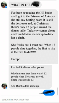 Books, Christmas, and Dumbledore: WHAT IN THE  I've been re-reading the HP books  and I got to the Prisoner of Azkaban  (be still my beating heart, it is still  the best one) and, at Christmas  there's only 12 people around the  dinner table. Trelawny comes along  and Dumbledore stands up to draw  her a chair.  She freaks out, I must not! When 13  people dine together, the first to rise  Except.  Ron had Scabbers in his pocket.  Which means that there wasn't 12  people when Trelawny arrived.  There was already 13.  And Dumbledore stood up  GUYS, CAN WE TALK ABOUT THIS?