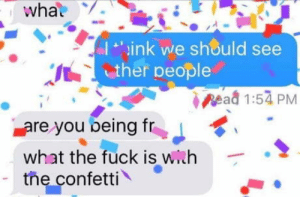 Just to ease the blow: what  ink we should see  ther people  pead 1:54 PM  are you being fr  what the fuck is with  the confetti Just to ease the blow