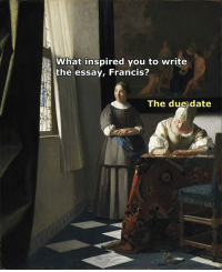 Date, Classical Art, and Due Date: What inspired you to write  the essay, Francis?  The due date
