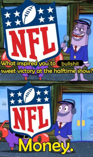 Dank, Memes, and Money: What inspired you tobullshit  sweet victoryat the halttime show  NFL  Money. Fixed and more accurate by TheWinstonMemes MORE MEMES
