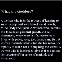 I LOVE YOU ALL GODDESSES....KNOW WHO YOU ARE ❤🖤💙💚💜💛😍😍😍🍫🍰🍪🍩🍯: What is a Goddess?  A woman who is in the process of learning to  know, accept and love herself on all levels,  Mind Body and Spirit. A woman who, because  she focuses on personal growth and self  awareness, experiences a life, increasingly  filled with peace, love, joy, passion and fun. A  woman that understands that she has unlimited  capacity to make her life anything she wants. A  woman who is inspired to give to those around  her because of her sense of gratitude and  abundance. I LOVE YOU ALL GODDESSES....KNOW WHO YOU ARE ❤🖤💙💚💜💛😍😍😍🍫🍰🍪🍩🍯