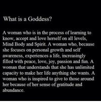 Yes... #thequeencode: What is a Goddess?  A woman who is in the process of learning to  know, accept and love herself on all levels,  Mind Body and Spirit. A woman who, because  she focuses on personal growth and self  awareness, experiences a life, increasingly  filled with peace, love, joy, passion and fun. A  woman that understands that she has unlimited  capacity to make her life anything she wants. A  woman who is inspired to give to those around  her because of her sense of gratitude and  abundance Yes... #thequeencode